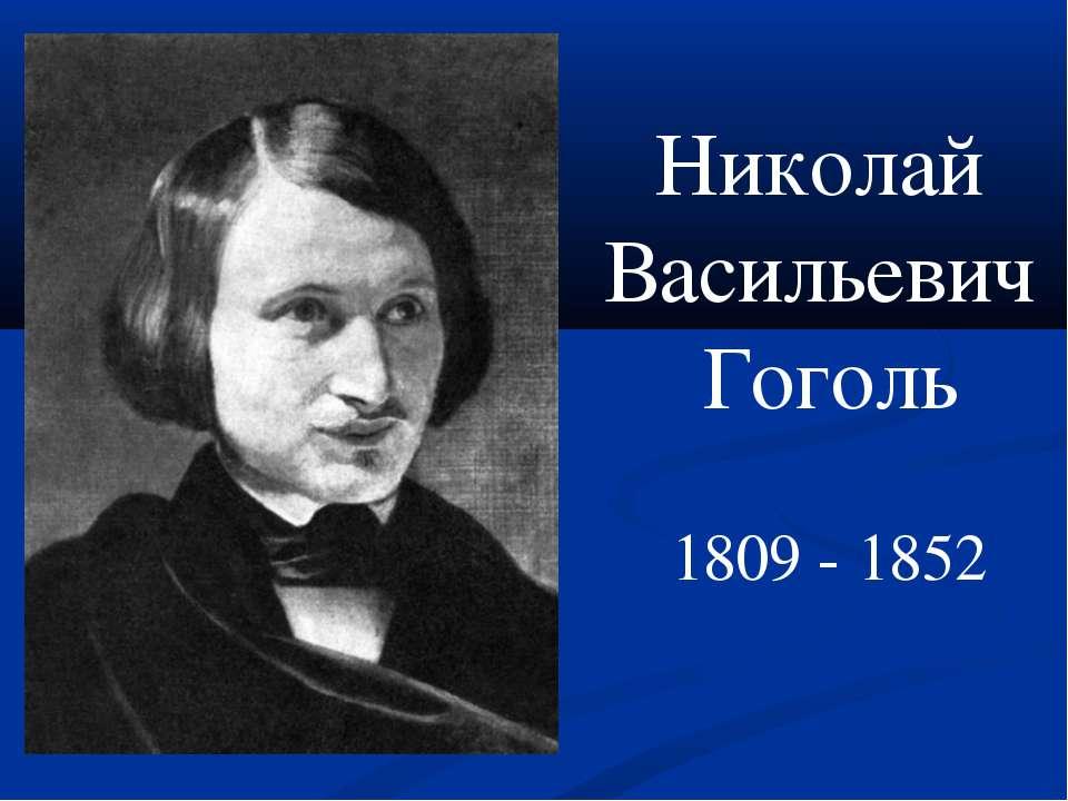 Николай Васильевич Гоголь 1809 - 1852