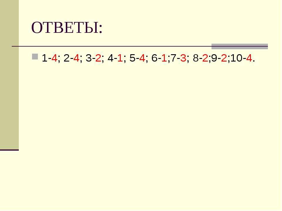 ОТВЕТЫ: 1-4; 2-4; 3-2; 4-1; 5-4; 6-1;7-3; 8-2;9-2;10-4.