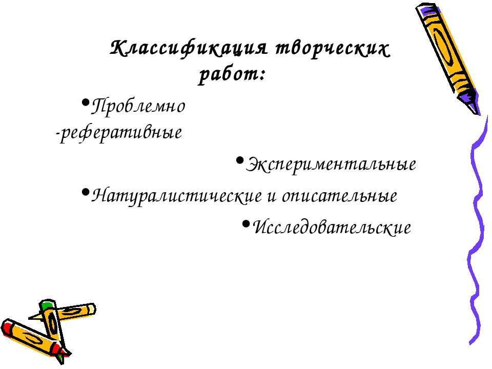 Классификация творческих работ: Проблемно -реферативные Экспериментальные Нат...