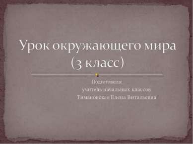 Подготовила: учитель начальных классов Тимановская Елена Витальевна