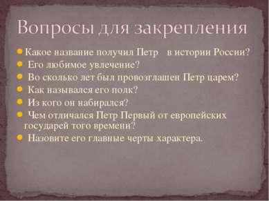 Какое название получил Петр Ι в истории России? Его любимое увлечение? Во ско...