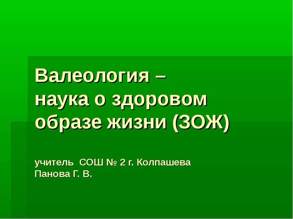 Валеология – наука о здоровом образе жизни (ЗОЖ) учитель СОШ № 2 г. Колпашева...