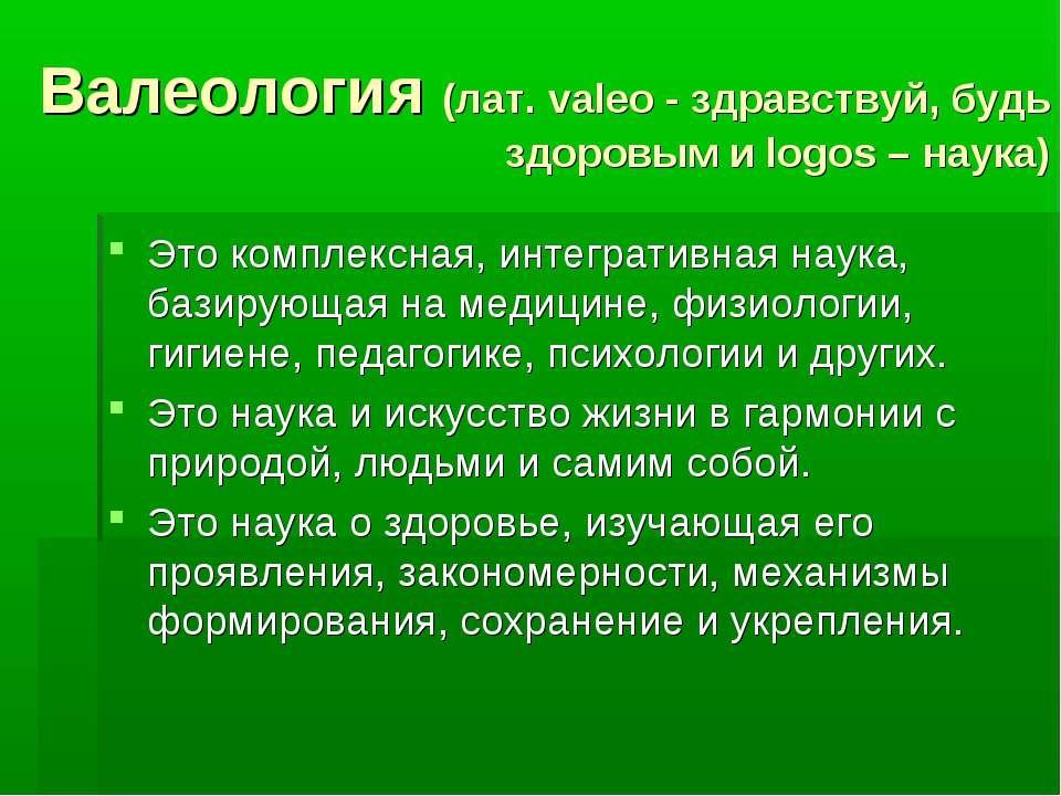 Валеология (лат. valeo - здравствуй, будь здоровым и logos – наука) Это компл...