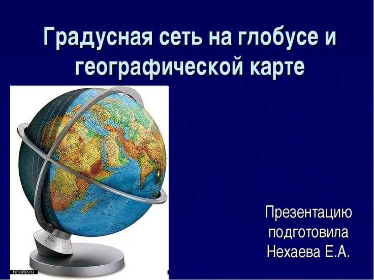 Градусная сеть на глобусе и географической карте Презентацию подготовила Неха...