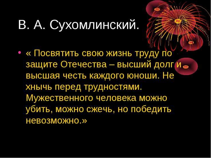 В. А. Сухомлинский. « Посвятить свою жизнь труду по защите Отечества – высший...