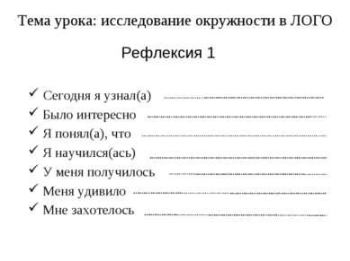 Рефлексия 1 Тема урока: исследование окружности в ЛОГО Сегодня я узнал(а) Был...