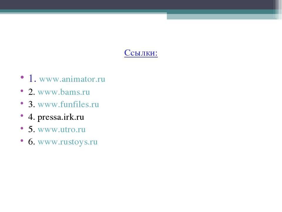 Ссылки: 1. www.animator.ru 2. www.bams.ru 3. www.funfiles.ru 4. pressa.irk.ru...