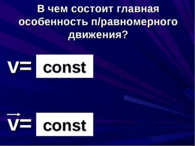 v= v= сonst const В чем состоит главная особенность п/равномерного движения?