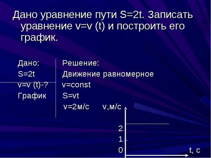 Дано уравнение пути S=2t. Записать уравнение v=v (t) и построить его график. ...