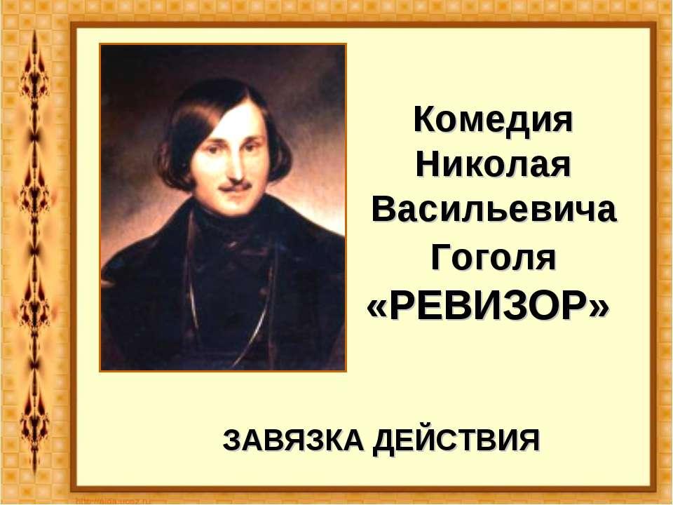 Комедия Николая Васильевича Гоголя «РЕВИЗОР» ЗАВЯЗКА ДЕЙСТВИЯ