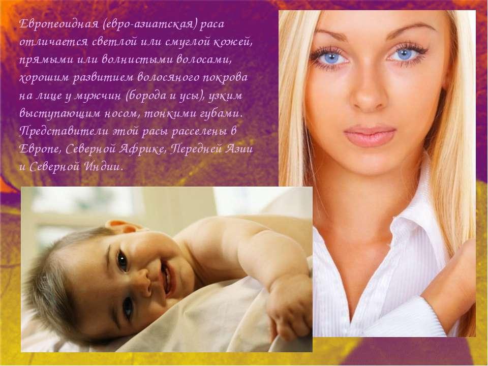 Европеоидная (евро-азиатская) раса отличается светлой или смуглой кожей, прям...