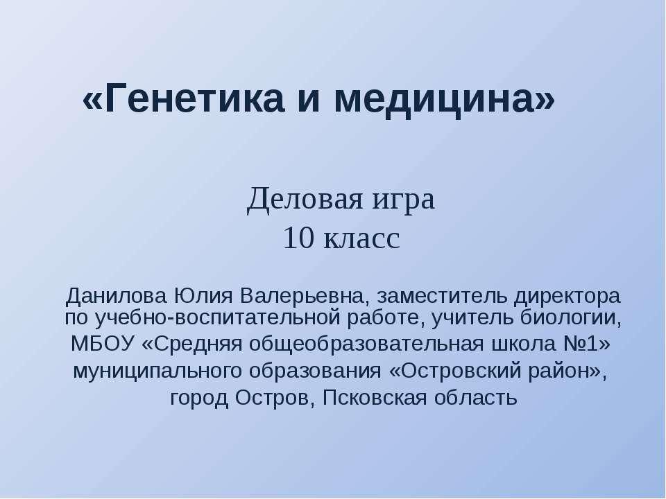 «Генетика и медицина» Данилова Юлия Валерьевна, заместитель директора по учеб...