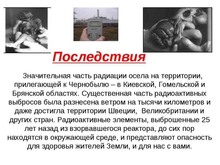 Последствия Значительная часть радиации осела на территории, прилегающей к Че...