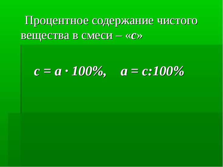 Процентное содержание чистого вещества в смеси – «с» c = a · 100%, a = c:100%