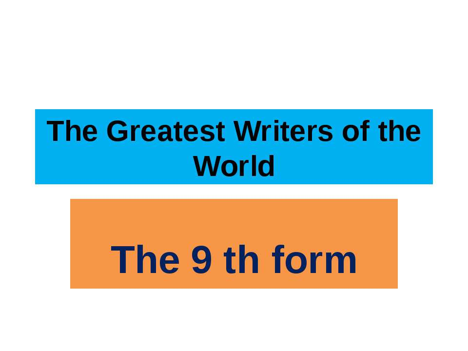 The Greatest Writers of the World The 9 th form