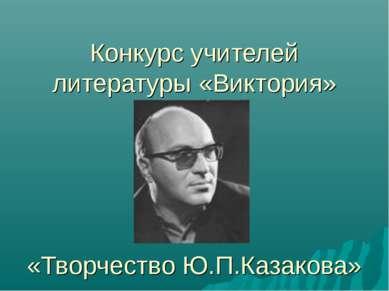 Конкурс учителей литературы «Виктория» «Творчество Ю.П.Казакова»