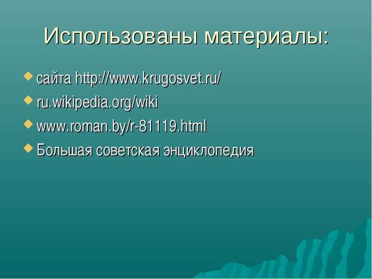 Использованы материалы: сайта http://www.krugosvet.ru/ ru.wikipedia.org/wiki ...