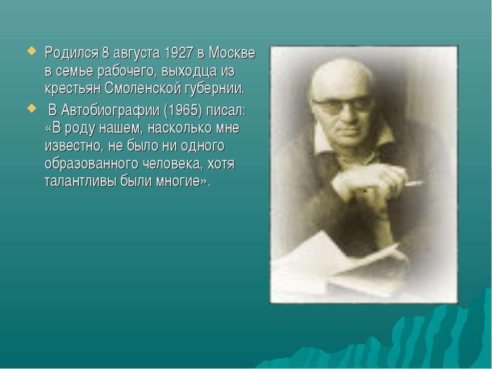 Родился 8 августа 1927 в Москве в семье рабочего, выходца из крестьян Смоленс...