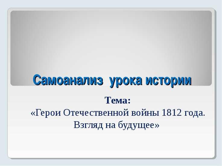 Самоанализ урока истории Тема: «Герои Отечественной войны 1812 года. Взгляд н...