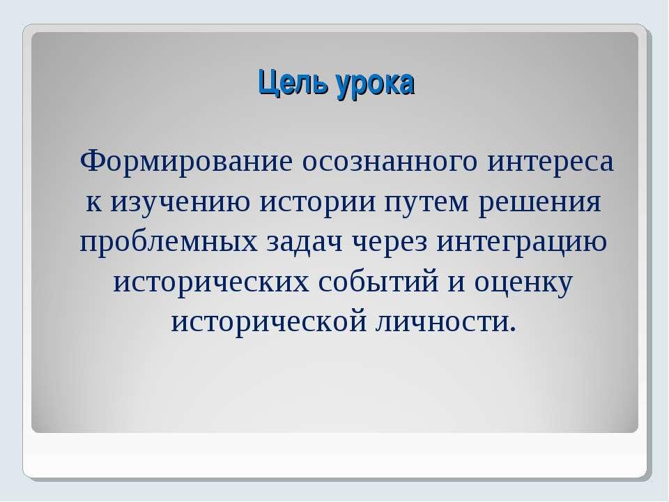 Цель урока Формирование осознанного интереса к изучению истории путем решения...
