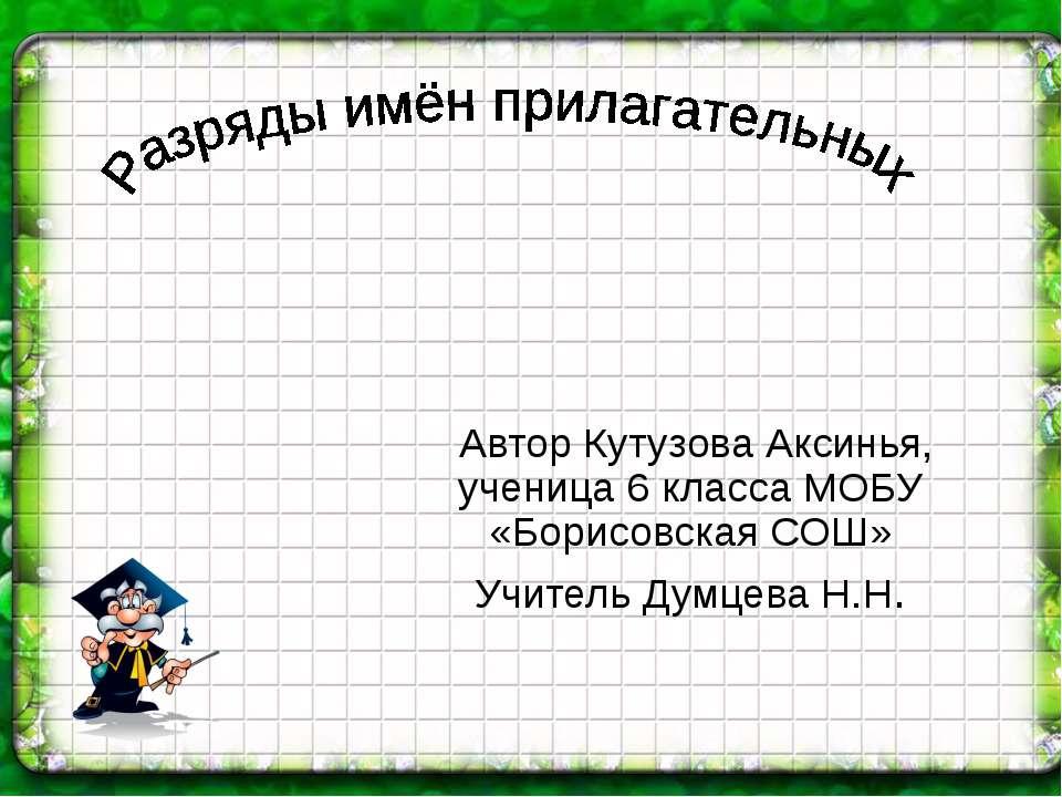 Автор Кутузова Аксинья, ученица 6 класса МОБУ «Борисовская СОШ» Учитель Думце...