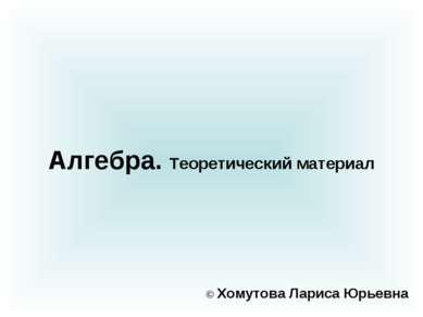 Алгебра. Теоретический материал © Хомутова Лариса Юрьевна