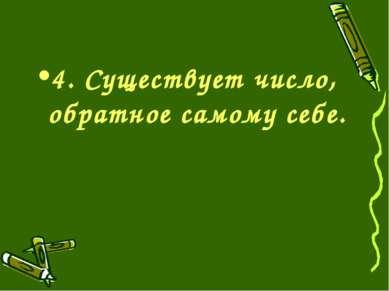 4. Существует число, обратное самому себе.