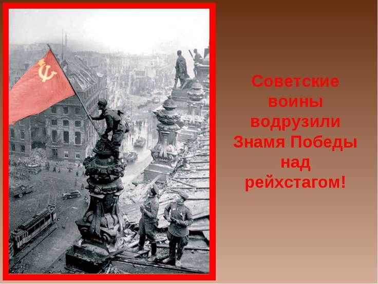 Советские воины водрузили Знамя Победы над рейхстагом!