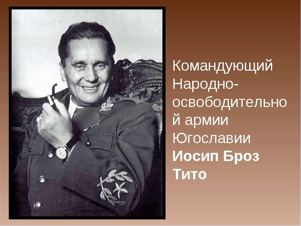Командующий Народно-освободительной армии Югославии Иосип Броз Тито