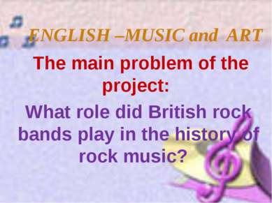 ENGLISH –MUSIC and ART The main problem of the project: What role did British...