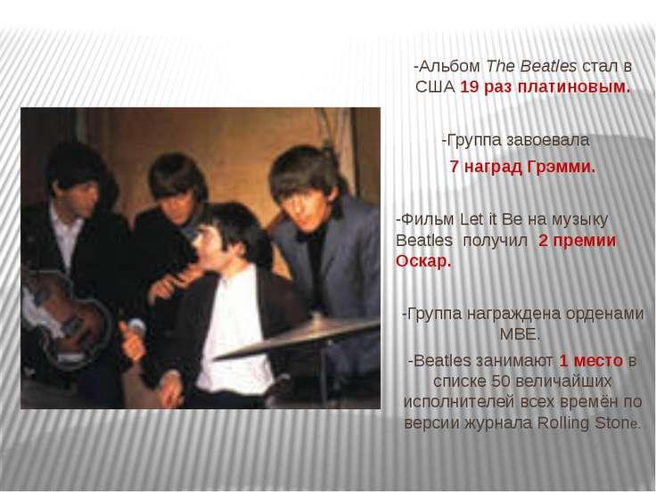 -Альбом The Beatles стал в США 19 раз платиновым. -Группа завоевала 7 наград ...