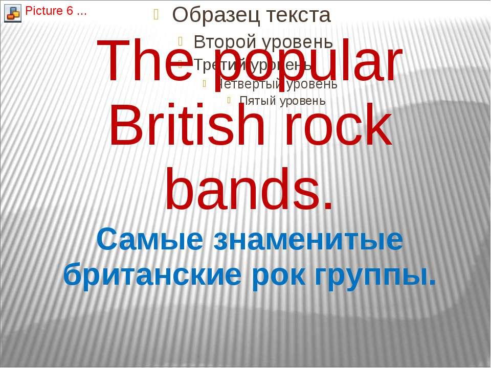 The popular British rock bands. Самые знаменитые британские рок группы.