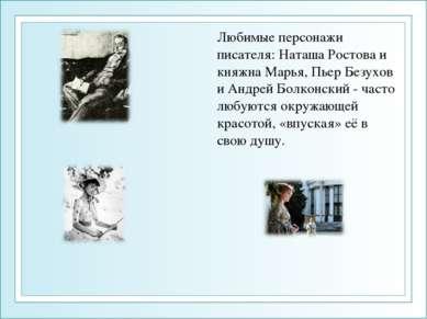 Любимые персонажи писателя: Наташа Ростова и княжна Марья, Пьер Безухов и Анд...