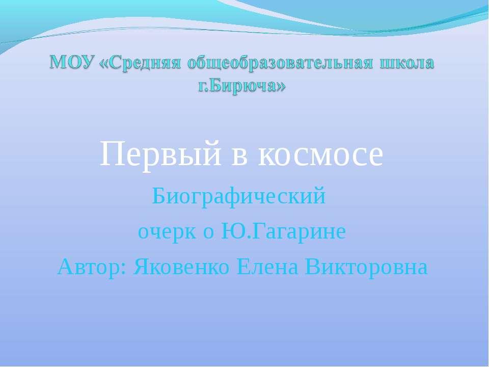 Первый в космосе Биографический очерк о Ю.Гагарине Автор: Яковенко Елена Викт...