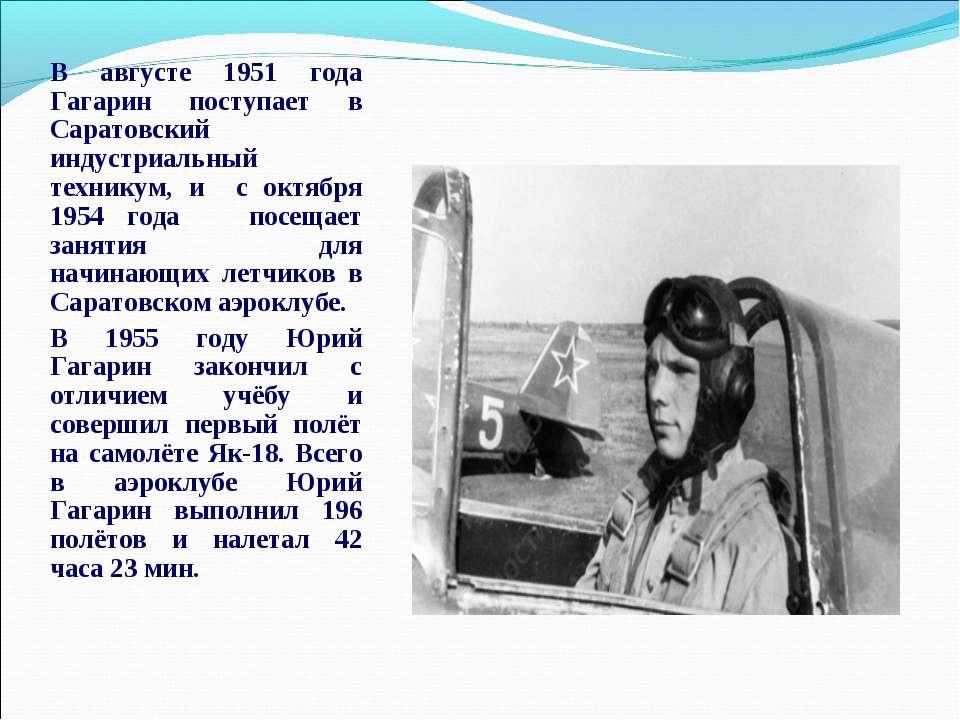 В августе 1951 года Гагарин поступает в Саратовский индустриальный техникум, ...