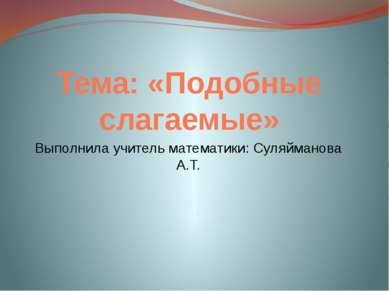 Тема: «Подобные слагаемые» Выполнила учитель математики: Суляйманова А.Т.