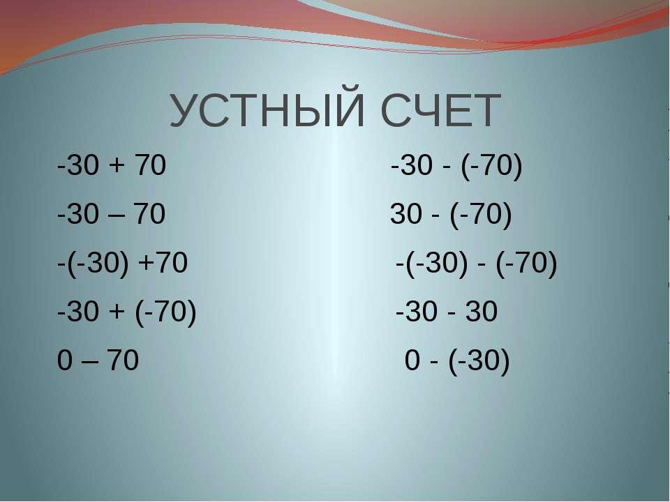УСТНЫЙ СЧЕТ -30 + 70 -30 - (-70) -30 – 70 30 - (-70) -(-30) +70 -(-30) - (-70...