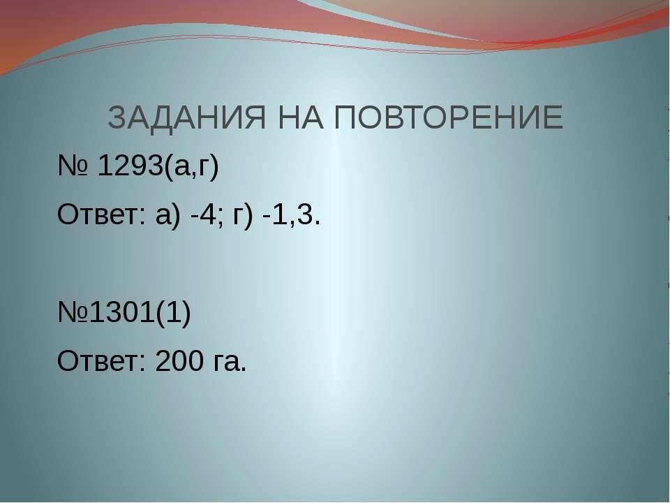 ЗАДАНИЯ НА ПОВТОРЕНИЕ № 1293(а,г) Ответ: а) -4; г) -1,3. №1301(1) Ответ: 200 га.