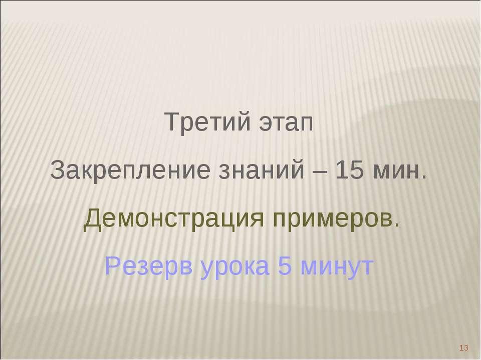 * Третий этап Закрепление знаний – 15 мин. Демонстрация примеров. Резерв урок...
