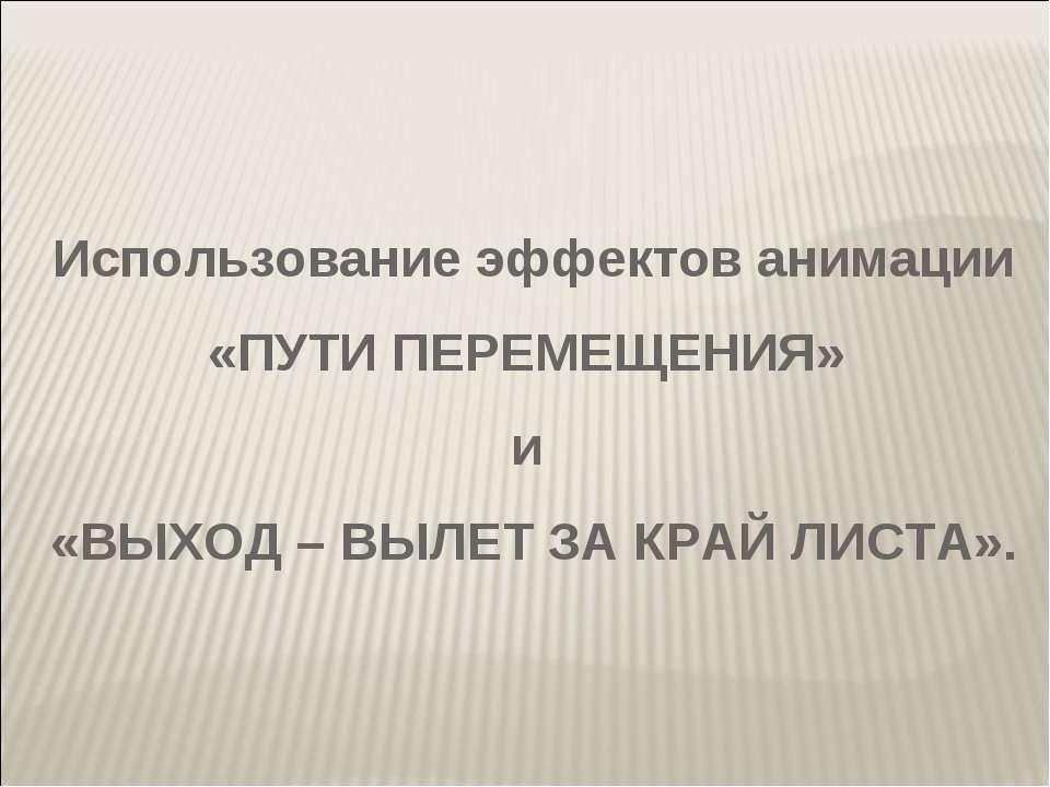 Использование эффектов анимации «ПУТИ ПЕРЕМЕЩЕНИЯ» и «ВЫХОД – ВЫЛЕТ ЗА КРАЙ Л...