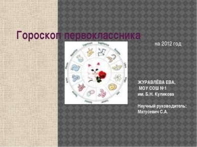 Гороскоп первоклассника на 2012 год ЖУРАВЛЁВА ЕВА, МОУ СОШ №1 им. Б.Н. Кулико...