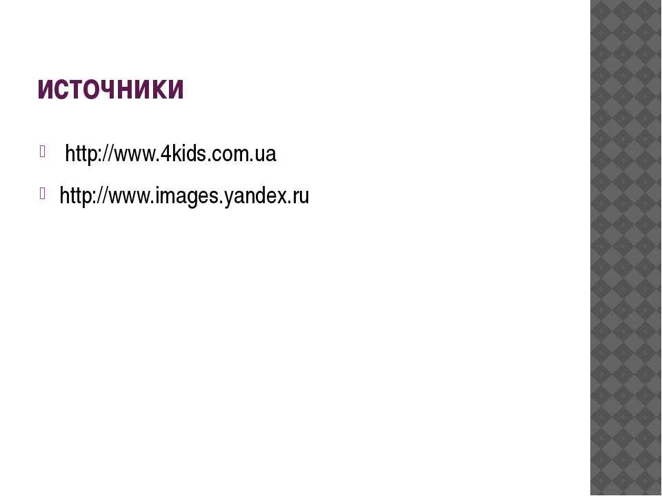 источники http://www.4kids.com.ua http://www.images.yandex.ru