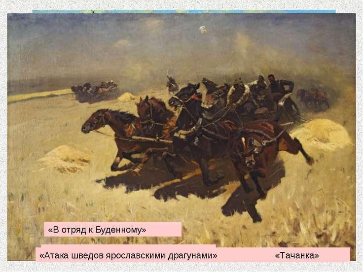 * «Трубачи Первой Конной армии» «Атака шведов ярославскими драгунами» «В отря...