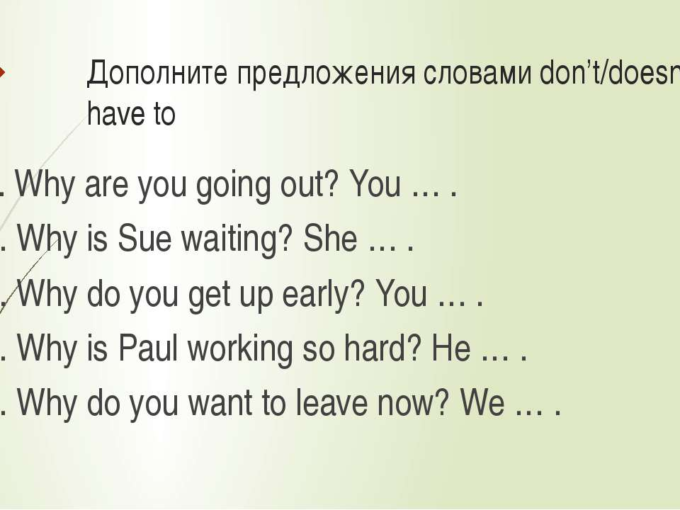Дополните предложения словами don't/doesn't have to 1. Why are you going out?...