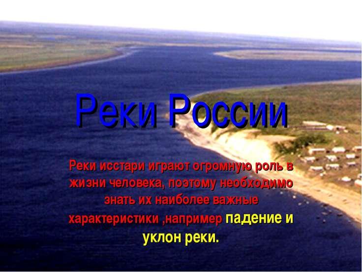 Реки России Реки исстари играют огромную роль в жизни человека, поэтому необх...