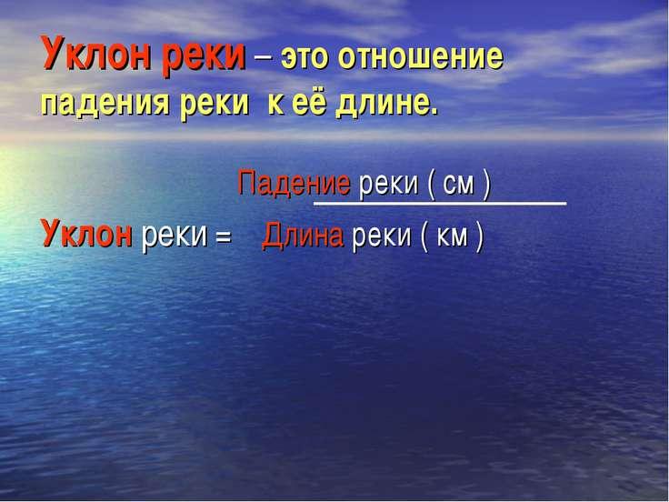 Уклон реки – это отношение падения реки к её длине. Падение реки ( см ) Уклон...