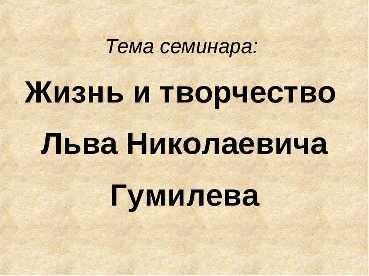 Тема семинара: Жизнь и творчество Льва Николаевича Гумилева