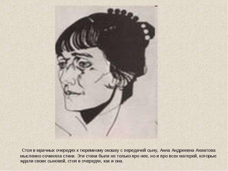 Стоя в мрачных очередях к тюремному окошку с передачей сыну, Анна Андреевна А...