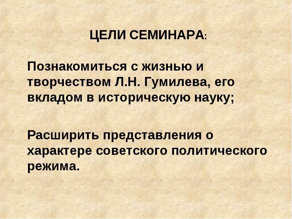 ЦЕЛИ СЕМИНАРА: Познакомиться с жизнью и творчеством Л.Н. Гумилева, его вкладо...