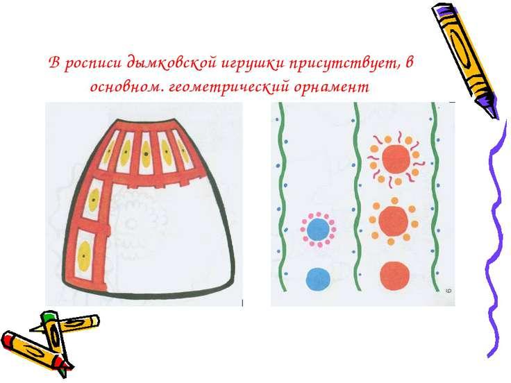 В росписи дымковской игрушки присутствует, в основном. геометрический орнамент